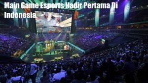 Main Game Esports Hadir Pertama Di Indonesia